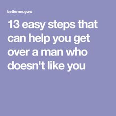 13 easy steps that can help you get over a man who doesn't like you