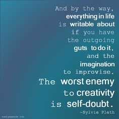 And by the way, everything in life is writable about if you have the outgoing guts to do it, and the imagination to improvise, the worst enemy to creativity is  self-doubt.  Sylvia Plath