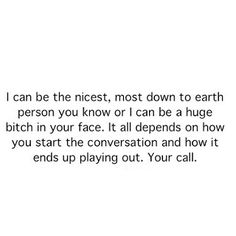 """""""I can be the nicest, most down to earth person you know, OR I can be a huge bitch in your face. It all depends on how you start the conversation and how it ends up playing out. It's your call. Bitch Quotes, True Quotes, Great Quotes, Quotes To Live By, Funny Quotes, Inspirational Quotes, Bitchyness Quotes, Daily Quotes, Real Talk"""