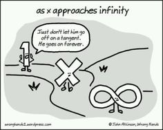 "as x approaches infinity ""Just don't let him go off on a tangent. He goes on forever."" --- Follow My Math Jokes Board for more Math Humor: http://www.pinterest.com/mathfilefolder/math-jokes-humor/ #MathHumor #MathJokes ad infinitum"