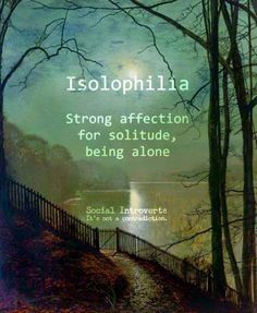 """Isolophilia (n): Strong affection for solitude, being alone preferable, social introvert, """"I have seen Susan around town in while. Maybe her boyfriend's isolophilia has something to do with it. The Words, Weird Words, Cool Words, New Words With Meaning, Word Meaning, Unusual Words, Unique Words, Interesting Words, Creative Words"""