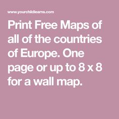 Print Free Maps of all of the countries of Europe.  One page or up to 8 x 8 for a wall map.