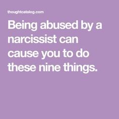 Being abused by a narcissist can cause you to do these nine things.
