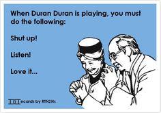 Duran Duran...Shut up! Listen! Love it! YES!!!!!