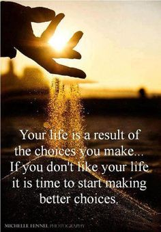 Your life is a result of the choices you make...