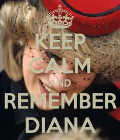 KEEP CALM AND REMEMBER DIANA. Always and forever, no matter what little tarts her sons marry, there will only be ONE Diana!