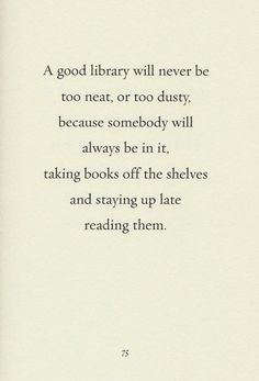 A good library will never be too neat, or too dusty, because somebody will always be in it, taking books off the shelves and staying up late reading them.