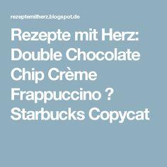 Rezepte mit Herz: Double Chocolate Chip Crème Frappuccino ♡ Starbucks Copycat