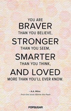 You are BRAVER than you believe, STRONGER tha you seem, SMARTER than you think, AND LOVED more than you'll ever know. - A. A. Milne http://moms.popsugar.com/photo-gallery/32633541/image/32633569/Winnie-Pooh