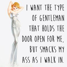 I want a man to hold open the door so he can also smack my ass..
