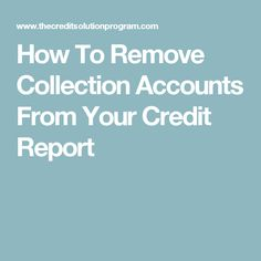 How To Remove Collection Accounts From Your Credit Report