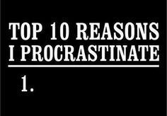 What do we want? Procrastination! When do we want it? Meh. Next week, sometime. Maybe.