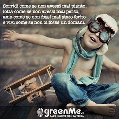 Sorridi come se non avessi mai pianto, lotta come se non avessi mai perso,  ama come se non fossi mai stato ferito  e vivi come se non ci fosse un domani. http://www.greenme.it/