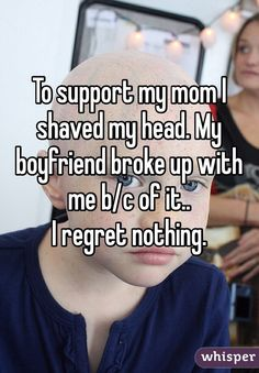 """""""To support my mom I shaved my head. My boyfriend broke up with me b/c of it.. I regret nothing. """""""