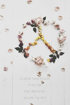 ... i´d rather have flowers in my hair than diamonds around my neck ...