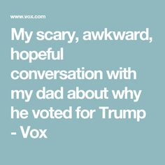My scary, awkward, hopeful conversation with my dad about why he voted for Trump - Vox