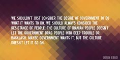 Quote by Shirin Ebadi => We shouldn't just consider the desire of government to do what it wants to do. We should always consider the resistance of people. The culture of Iranian people doesn't let the government drag people into deep trouble or backlash. Maybe government wants it, but the culture doesn't let it go on.