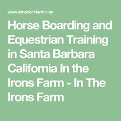 Horse Boarding and Equestrian Training in Santa Barbara California In the Irons Farm - In The Irons Farm