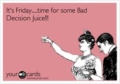 Funny Weekend Ecard: It's Friday.....time for some Bad Decision Juice!!!