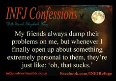 ALL. THE. TIME. We INFJs just have a special knack for caring about the problems of others, which is very rarely reciprocated, unfortunately.