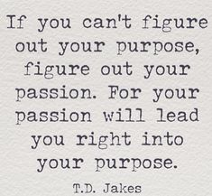 """If you can't figure out your purpose, figure out your passion. For your passion will lead you right into your purpose."" T.D.JAKES"