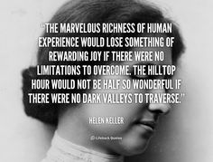 The marvelous richness of human experience would lose something of rewarding joy if there were no limitations to overcome. The hilltop hour would not be half so wonderful if there were no dark valleys to traverse. - Helen Keller at Lifehack QuotesHelen Keller at http://quotes.lifehack.org/by-author/helen-keller/