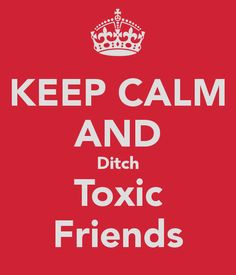 Keep calm and ditch toxic friends!