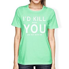 365 Printing I'd Kill You Women's Mint T-shirt Cute Valentine's Gifts For Her