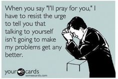 """When you say, """"I'll pray for you,"""" I have to resist the urge to tell you that talking to yourself isn't going to make my problems get any better."""