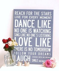 Reach for the stars / Live for every moment / Dance like no one is watching / Sing like no one's listening / love like there is no tomorrow / follow your dreams / laugh / choose with no regret / smile unconditionally.