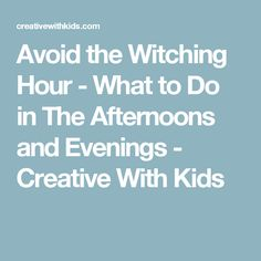 Avoid the Witching Hour - What to Do in The Afternoons and Evenings - Creative With Kids