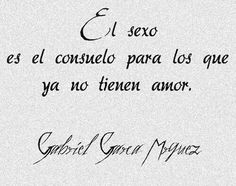 """Sex is the consolation you have when you can't have love."" Gabriel Garcia…"