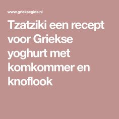 Tzatziki een recept voor Griekse yoghurt met komkommer en knoflook Tzatziki