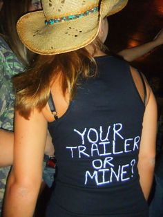 your trailer or mine? For my white trash bash.