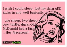 I wish I could sleep...but my darn ADD kicks in and well basically,      one sheep, two sheep,   cow, turtle, duck..Old  McDonald had a farm,  ...Hey Macarena!!