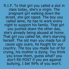 R.I.P. To that girl you called a slut in class today, she's a virgin. The pregnanat girl walking down the street, she got raped. The boy youi called lame, he has to work every night to support his family. That girl you pushed dowm the other day, she's alerady being abused at home. That girl you called fat, she's starving herself. The old man you made fun cause ugly scars, he fought for our country. The boy you made fun of for crying, his mother is dying. You think you know them, guess what?…