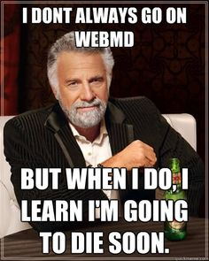 I don't always go on Web MD but when I do, I learn I'm going to die soon.
