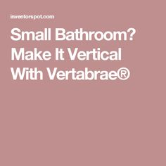 Small Bathroom? Make It Vertical With Vertabrae®