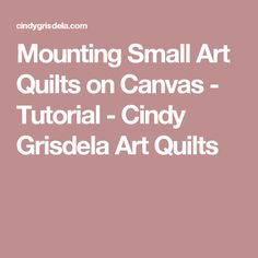 Mounting Small Art Quilts on Canvas - Tutorial - Cindy Grisdela Art Quilts