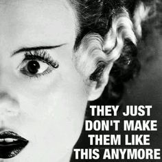 Bride of Frankenstein - they just don't make them like this anymore.