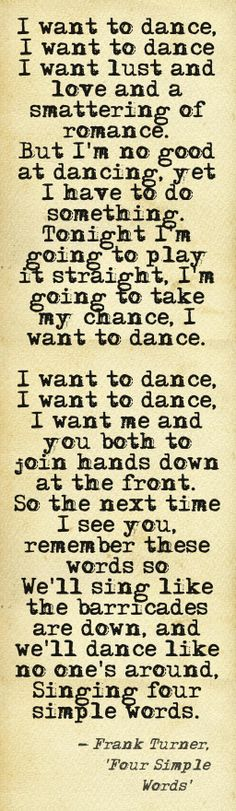 """'Four Simple Words', Frank Turner - """"I want to dance. I want to dance. I want lust and love and a smattering of romance. But I'm no good at dancing, yet I have to do something."""""""