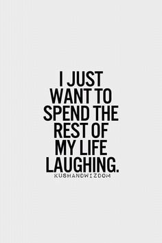 I just want to spend the rest if my life laughing