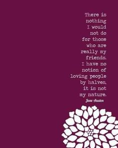 There is nothing I would not do for those who are really my friends. I have no notion of loving people by halves, it is not in my nature. -jane austin
