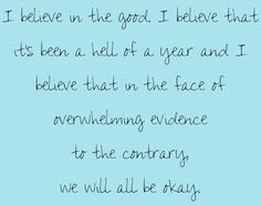 """""""I believe in the good. I believe that it's been a hell of a year and I believe that in the face of overwhelming evidence to the contrary, we will all be okay."""" Meredith Grey on Grey's Anatomy; Grey's Anatomy quotes"""