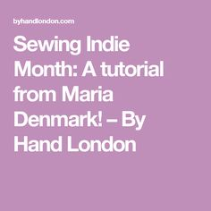 Sewing Indie Month: A tutorial from Maria Denmark!                         – By Hand London