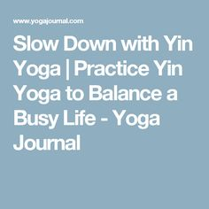 Slow Down with Yin Yoga | Practice Yin Yoga to Balance a Busy Life - Yoga Journal