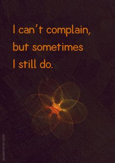I can't complain, but sometimes I still do. – #attitude #complain http://quotemirror.com/s/jvbwq