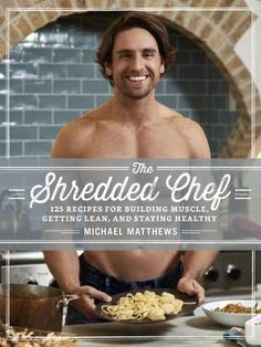 The Shredded Chef: 125 recipes for building muscle, getting lean,and staying healthy by Michael Matthews