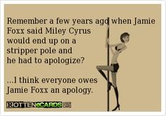 Remember a few years ago when Jamie Foxx said Miley Cyrus would end up on a  stripper pole and  he had to apologize?   I think everyone owes Jamie Foxx an apology.