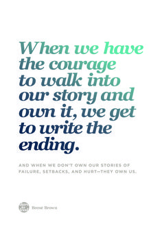 """""""When we have the courage to walk into our story and own it, we get to write the ending. And when we don't own our stories of failure, setbacks, and hurt - they own us. Daring Greatly Quote, Daring Quotes, Brene Brown Books, Brene Brown Quotes, Great Quotes, Quotes To Live By, Inspirational Quotes, Motivational Sayings, Uplifting Quotes"""